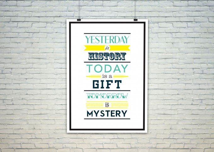 Yesterday is History, Today is Gift and Tomorrow is a Mystery.